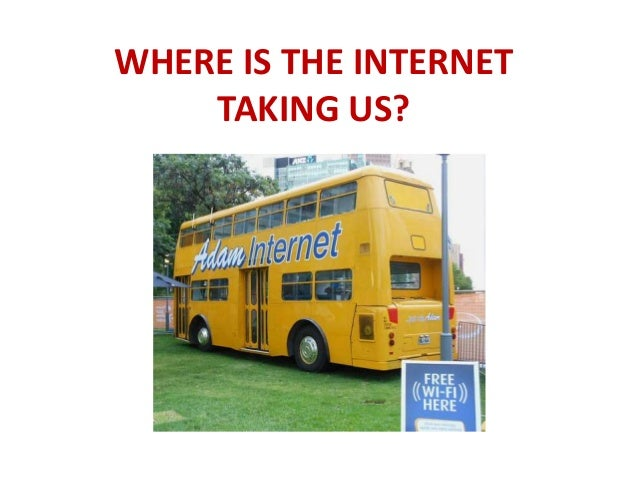 WHERE IS THE INTERNET TAKING US?