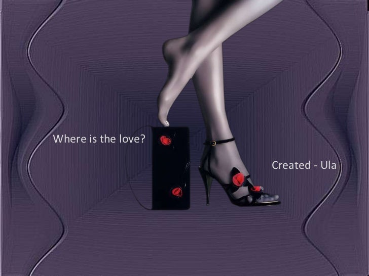 Where is the love?                     Created - Ula