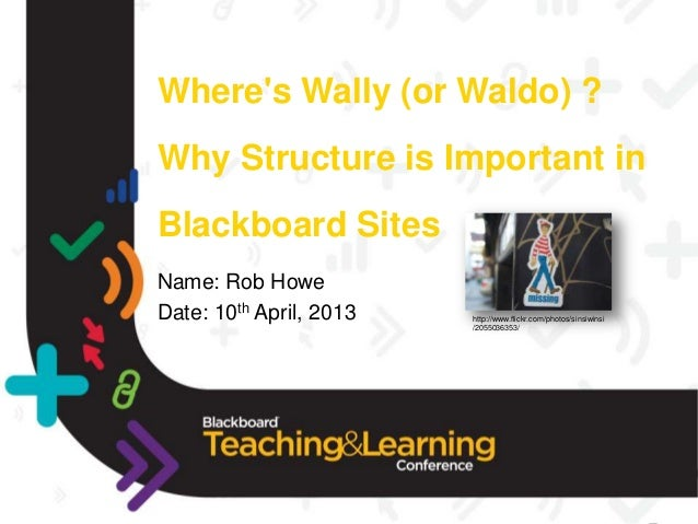 Wheres Wally (or Waldo) ?Why Structure is Important inBlackboard SitesName: Rob HoweDate: 10th April, 2013   http://www.fl...
