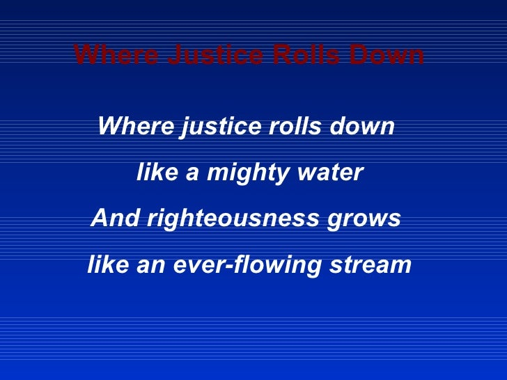 Where Justice Rolls Down Where justice rolls down  like a mighty water And righteousness grows  like an ever-flowing stream