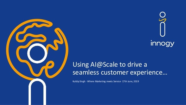 Using AI@Scale to drive a seamless customer experience… Kuldip Singh · Where Marketing meets Service· 17th June, 2019