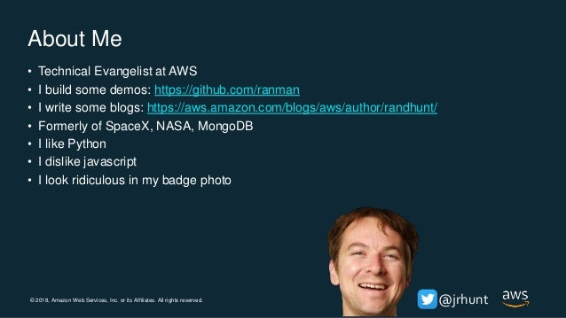 © 2018, Amazon Web Services, Inc. or its Affiliates. All rights reserved. @jrhunt About Me • Technical Evangelist at AWS •...