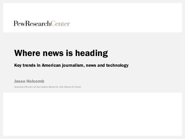 Where news is heading Key trends in American journalism, news and technology Jesse Holcomb Associate Director of Journalis...
