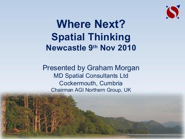 Where Next? Spatial Thinking Newcastle 9th Nov 2010 Presented by Graham Morgan MD Spatial Consultants Ltd Cockermouth, Cum...
