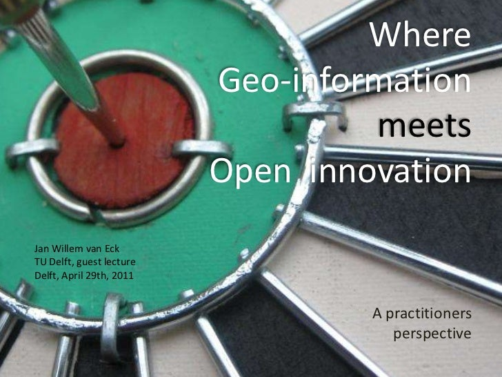 Where Geo-information<br />meets<br />Open  innovation<br />A practitioners perspective<br />Jan Willem van Eck<br />TU De...