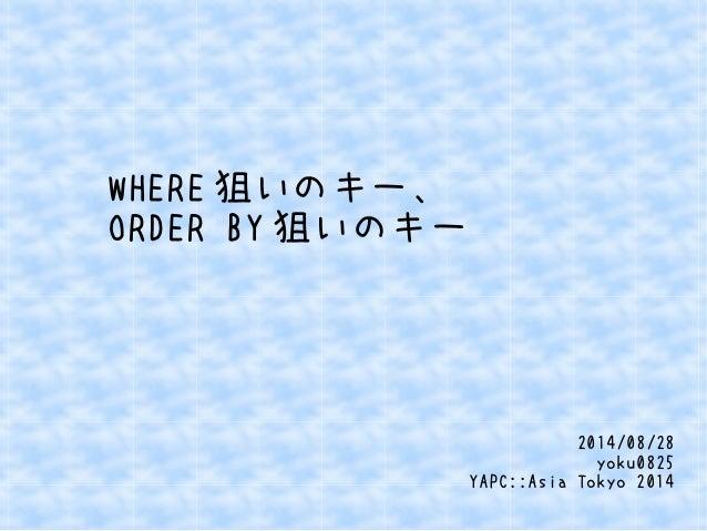 WHERE狙いのキー、  ORDER BY狙いのキー  2014/08/28  yoku0825  YAPC::Asia Tokyo 2014