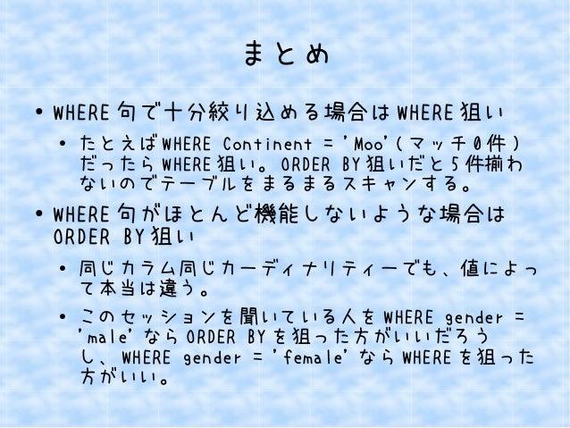 まとめ  ● WHERE句で十分絞り込める場合はWHERE狙い  ● たとえばWHERE Continent = 'Moo'(マッチ0件)  だったらWHERE狙い。ORDER BY狙いだと5件揃わ  ないのでテーブルをまるまるスキャンする。 ...