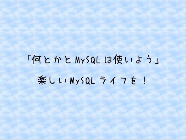 「何とかとMySQLは使いよう」  楽しいMySQLライフを!