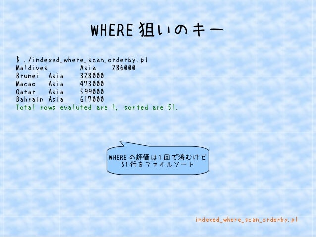 WHERE狙いのキー  $ ./indexed_where_scan_orderby.pl  Maldives Asia 286000  Brunei Asia 328000  Macao Asia 473000  Qatar Asia 599...
