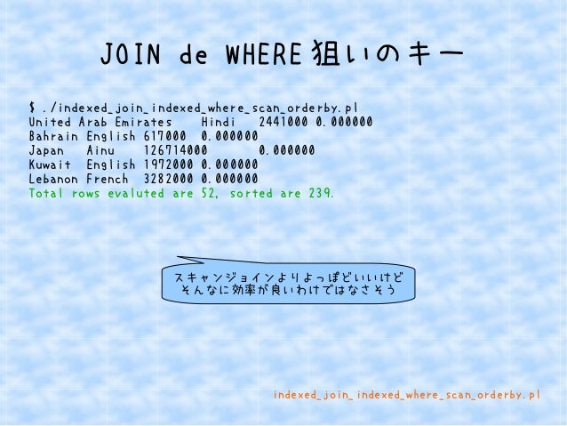 JOIN de WHERE狙いのキー  $ ./indexed_join_indexed_where_scan_orderby.pl  United Arab Emirates Hindi 2441000 0.000000  Bahrain E...