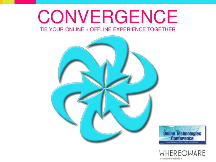 CONVERGENCE<br />TIE YOUR ONLINE + OFFLINE EXPERIENCE TOGETHER<br />