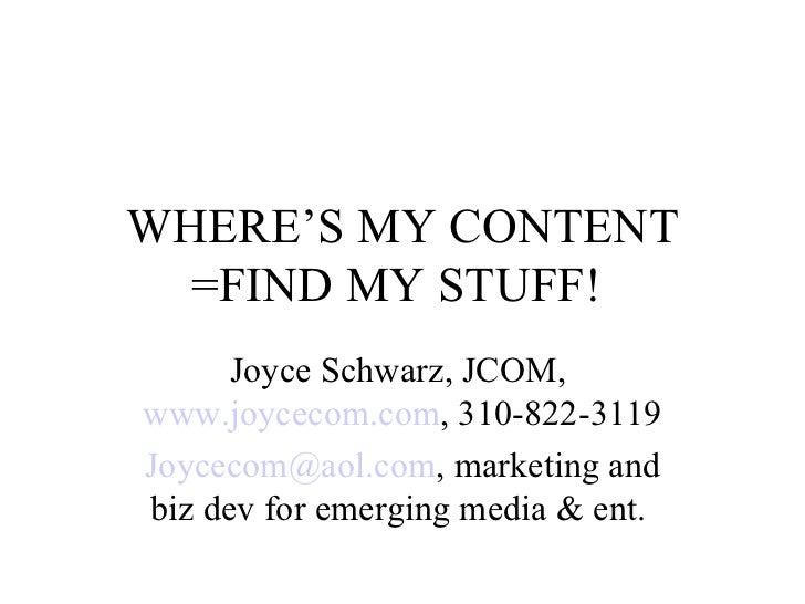 WHERE'S MY CONTENT =FIND MY STUFF!  Joyce Schwarz, JCOM,  www.joycecom.com , 310-822-3119 [email_address] , marketing and ...