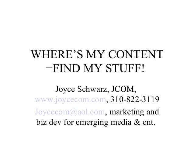 WHERE'S MY CONTENT =FIND MY STUFF! Joyce Schwarz, JCOM, www.joycecom.com, 310-822-3119 Joycecom@aol.com, marketing and biz...