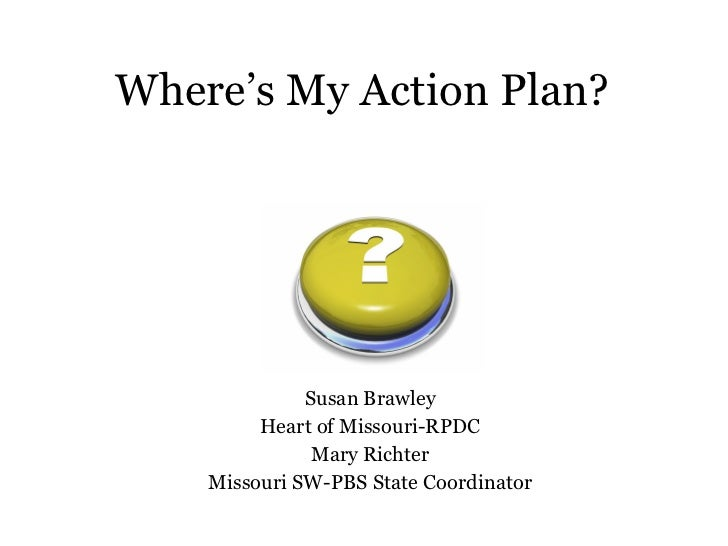 Where's My Action Plan? Susan Brawley Heart of Missouri-RPDC Mary Richter Missouri SW-PBS State Coordinator