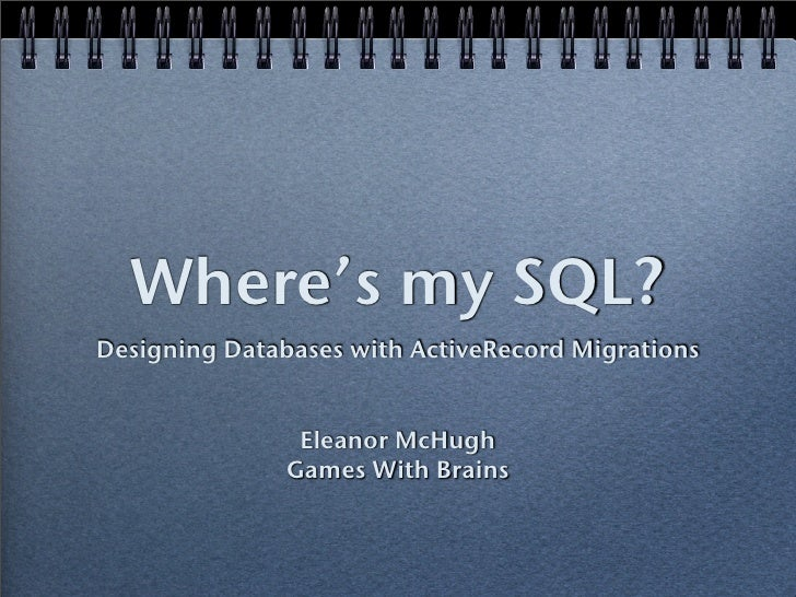 Where's my SQL? Designing Databases with ActiveRecord Migrations                   Eleanor McHugh                Games Wit...