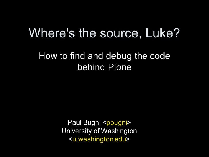 Where's the source, Luke? How to find and debug the code behind Plone Paul Bugni < pbugni > University of Washington < u.w...