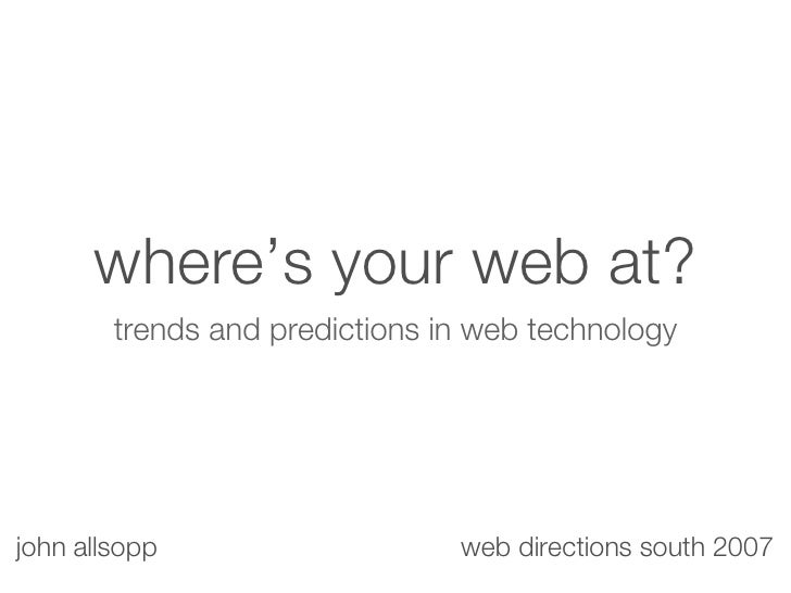 where's your web at? <ul><li>trends and predictions in web technology </li></ul>john allsopp web directions south 2007