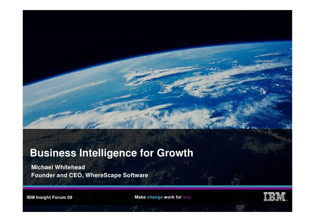 Business Intelligence for Growth   Michael Whitehead   Founder and CEO, WhereScape Software   IBM Insight Forum 09        ...