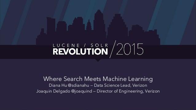 Where Search Meets Machine Learning Diana Hu @sdianahu — Data Science Lead, Verizon Joaquin Delgado @joaquind — Director o...