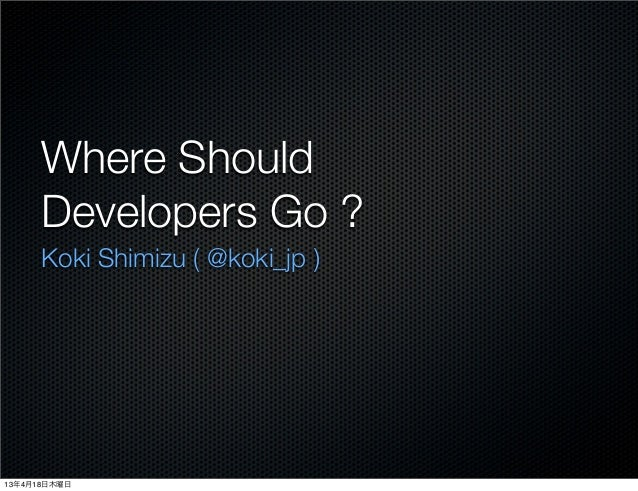 Where Should      Developers Go ?      Koki Shimizu ( @koki_jp )13年4月18日木曜日