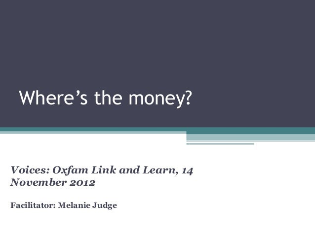 Where's the money?Voices: Oxfam Link and Learn, 14November 2012Facilitator: Melanie Judge