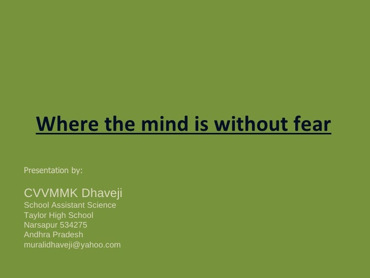 Where the mind is without fear Presentation by: CVVMMK Dhaveji School Assistant Science Taylor High School  Narsapur 53427...