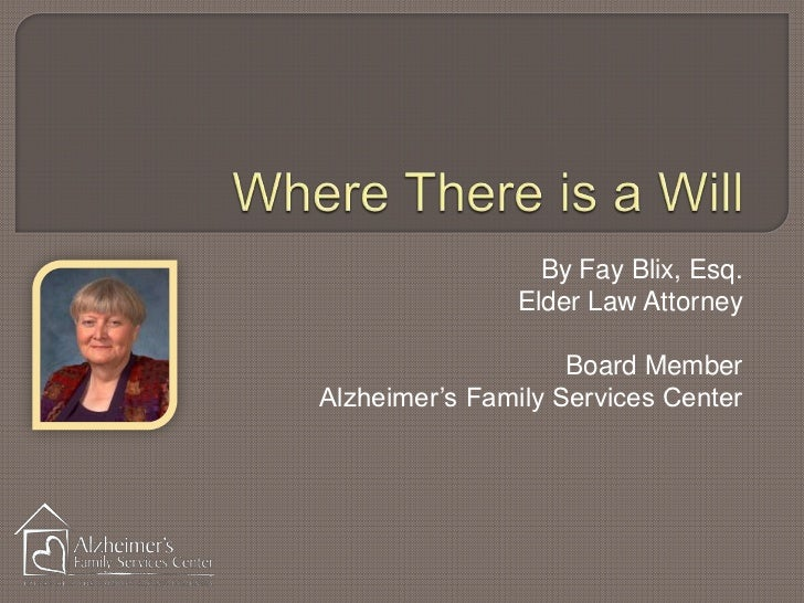 Where There is a Will<br />By Fay Blix, Esq.<br />Elder Law Attorney <br />Board Member<br />Alzheimer's Family Services C...