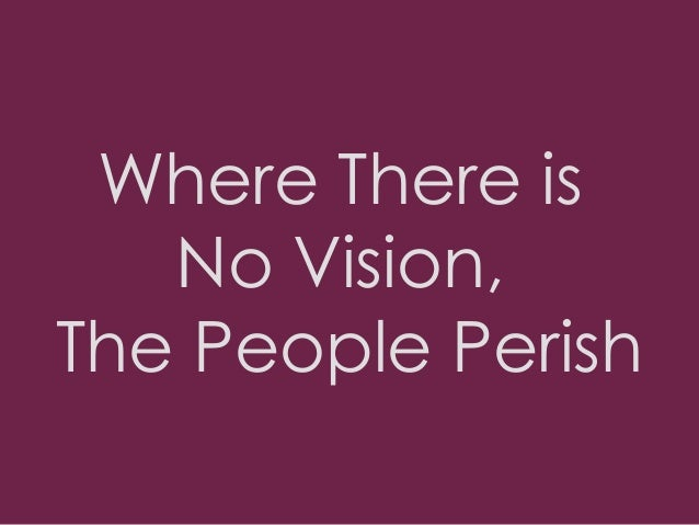 """where there is no vision the Solomon, in his wisdom and under the inspiration of the holy spirit wrote, in  proverbs 29:18 """"where there is no vision the people perish."""