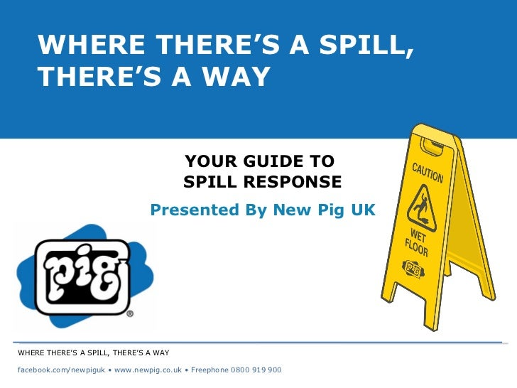 YOUR GUIDE TO  SPILL RESPONSE Presented By New Pig UK WHERE THERE'S A SPILL, THERE'S A WAY WHERE THERE'S A SPILL, THERE'S ...