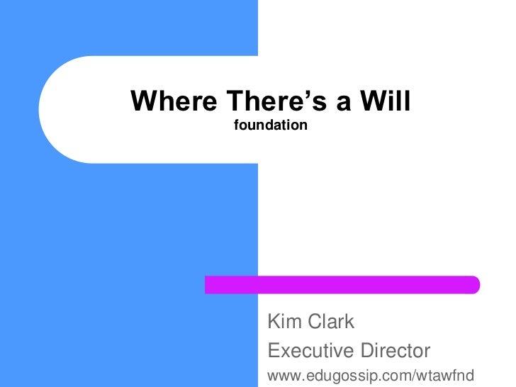 Where There's a Willfoundation<br />Kim Clark<br />Executive Director<br />www.edugossip.com/wtawfnd<br />