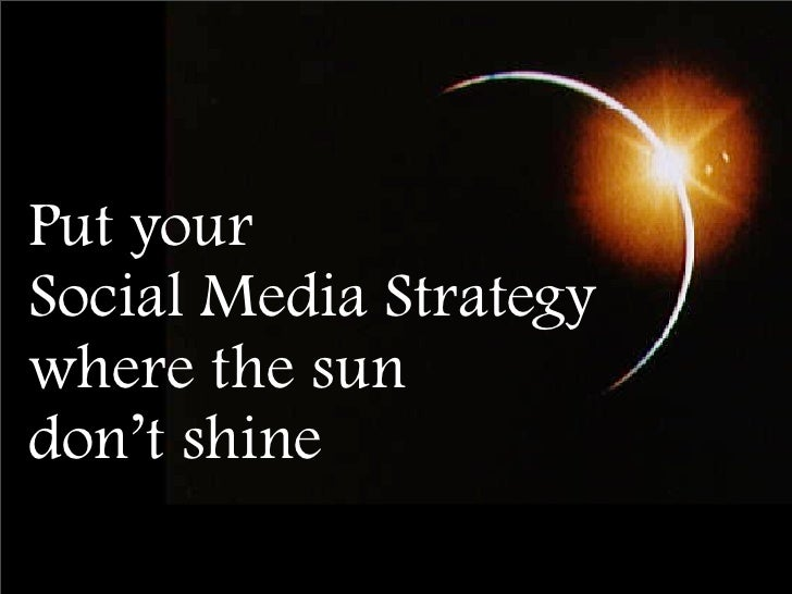 Put your Social Media Strategy where the sun don't shine