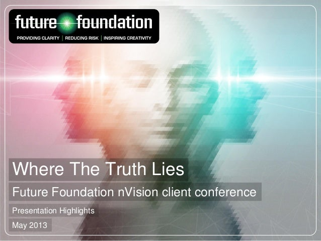 Where The Truth LiesFuture Foundation nVision client conferencePresentation HighlightsMay 2013