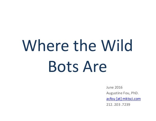 Where the Wild Bots Are June 2016 Augustine Fou, PhD. acfou [at] mktsci.com 212. 203 .7239