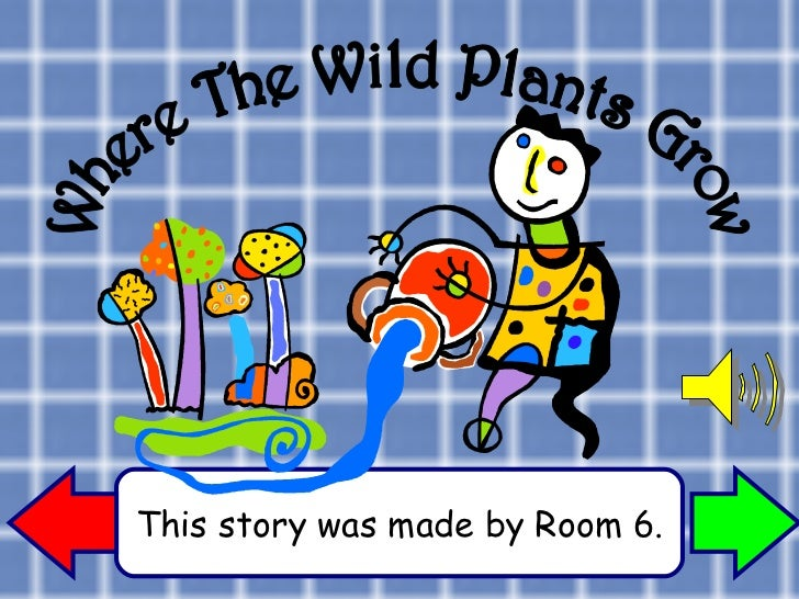 This story was made by Room 6. Where The Wild Plants Grow