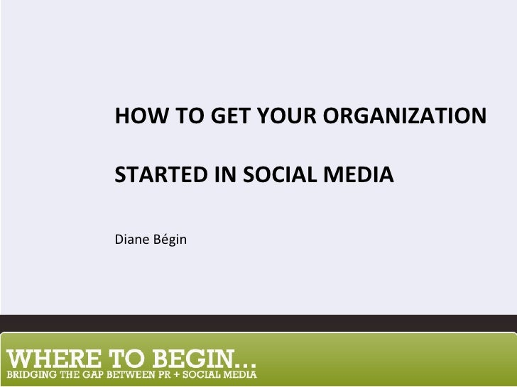 HOW TO GET YOUR ORGANIZATION  STARTED IN SOCIAL MEDIA Diane Bégin