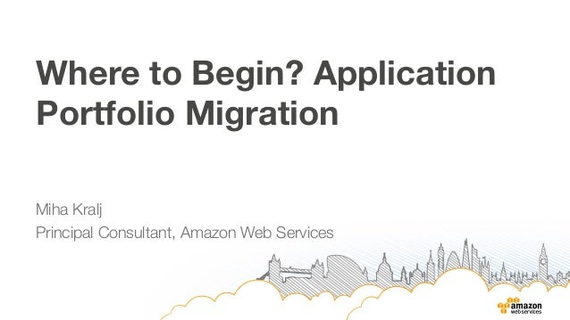 Where to Begin? Application  Portfolio Migration  Miha Kralj  Principal Consultant, Amazon Web Services