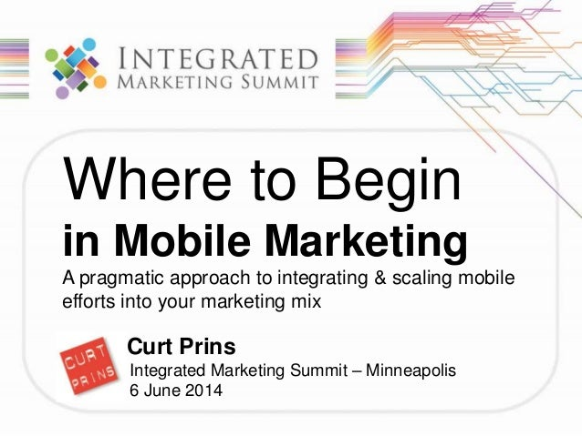 Where to Begin in Mobile Marketing A pragmatic approach to integrating & scaling mobile efforts into your marketing mix Cu...