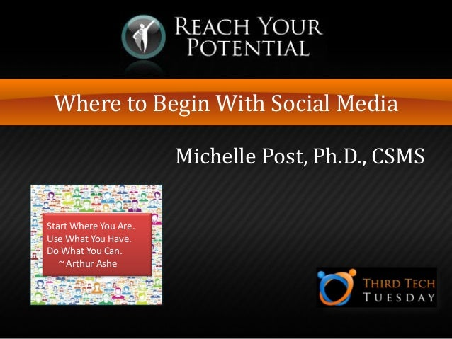Where to Begin With Social Media Michelle Post, Ph.D., CSMS Start Where You Are. Use What You Have. Do What You Can. ~ Art...