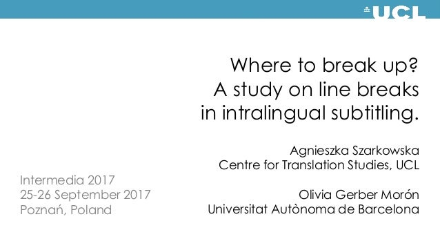 Where to break up? A study on line breaks in intralingual subtitling. Agnieszka Szarkowska Centre for Translation Studies,...
