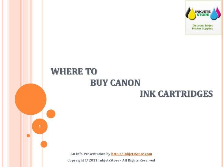 WHERE TO BUY CANONINK CARTRIDGES<br />An Info Presentation by http://InkjetsStore.com<br />Copyright © 2011 InkjetsStore...
