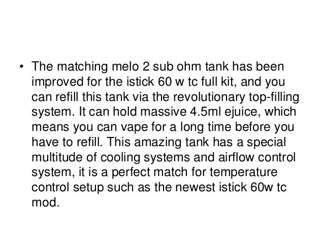 • The matching melo 2 sub ohm tank has been improved for the istick 60 w tc full kit, and you can refill this tank via the...