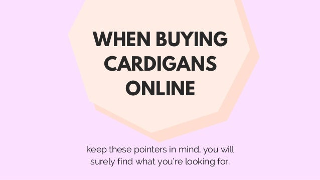 keep these pointers in mind, you will surely find what you're looking for. WHEN BUYING CARDIGANS ONLINE