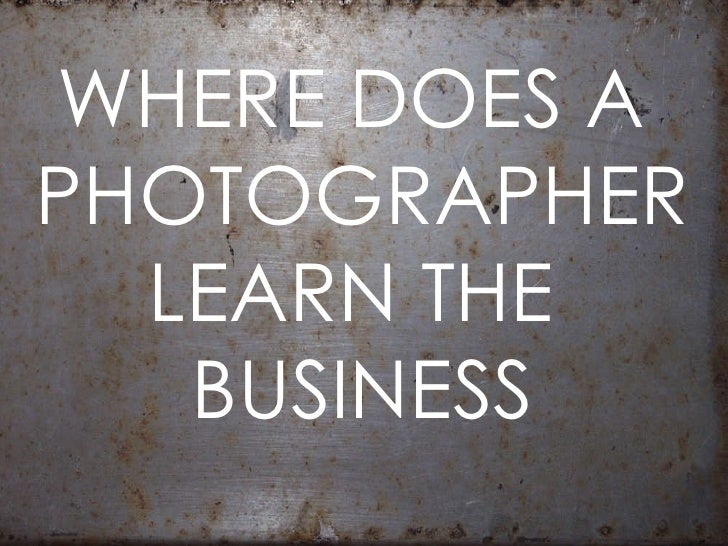 WHERE DOES A  PHOTOGRAPHER LEARN THE  BUSINESS