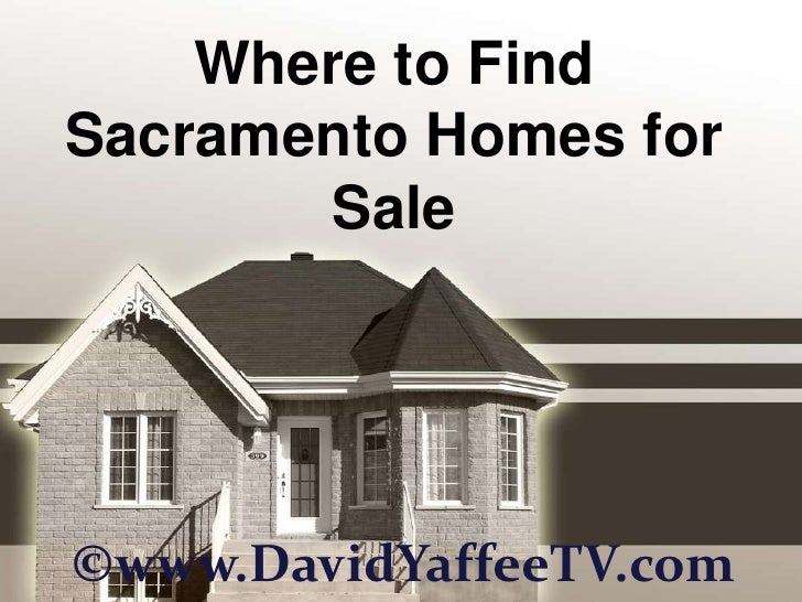 Where to FindSacramento Homes for       Sale©www.DavidYaffeeTV.com