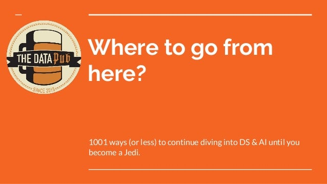 Where to go from here? 1001 ways (or less) to continue diving into DS & AI until you become a Jedi.