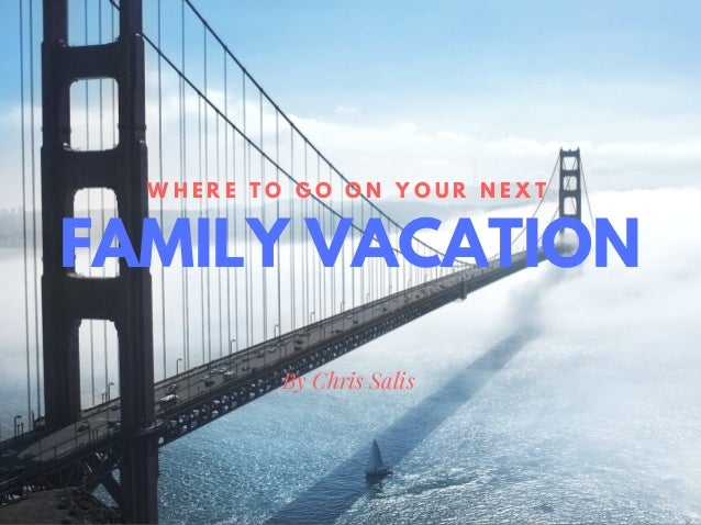 FAMILY VACATION W H E R T O G N Y U X By Chris Salis