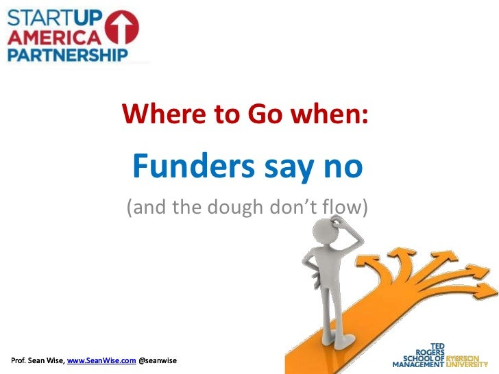 Where to Go when:                               Funders say no                             (and the dough don't flow)Prof....