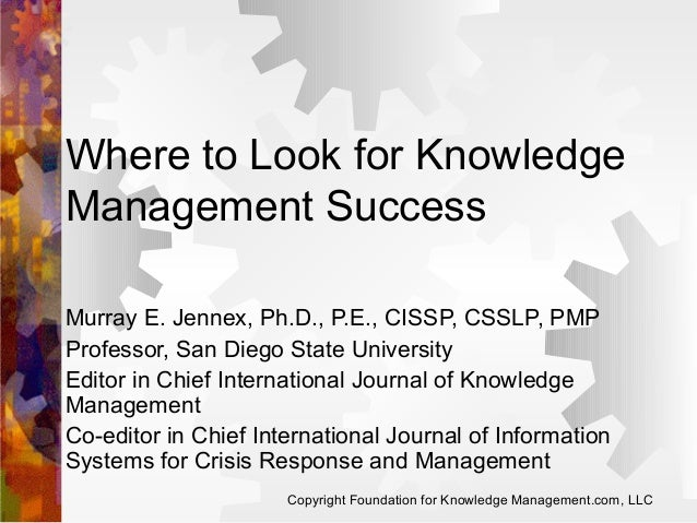 Where to Look for Knowledge Management Success Murray E. Jennex, Ph.D., P.E., CISSP, CSSLP, PMP Professor, San Diego State...