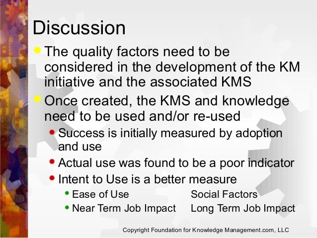 Discussion  The  quality factors need to be considered in the development of the KM initiative and the associated KMS  O...
