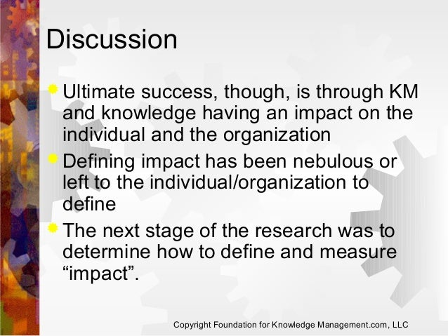 Discussion  Ultimate  success, though, is through KM and knowledge having an impact on the individual and the organizatio...